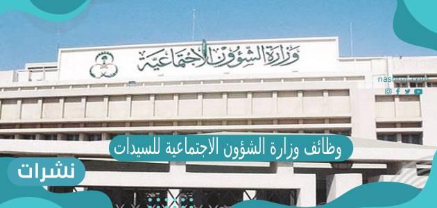 وظائف وزارة الشؤون الاجتماعية للنساء