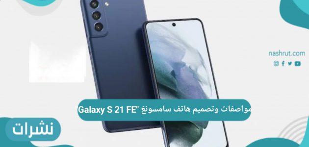 """مواصفات وتصميم هاتف سامسونغ """"Galaxy S 21 FE"""""""
