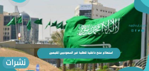 استعلام منح داخلية للطلبة غير السعوديين المقيمين في المملكة