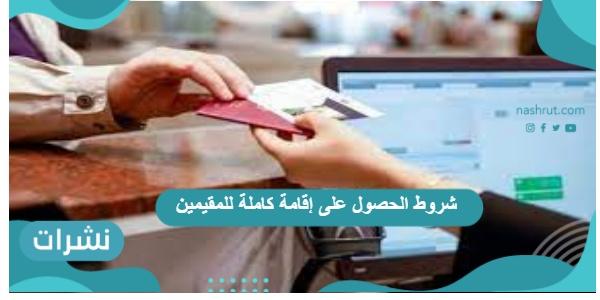 شروط الحصول على إقامة كاملة للمقيمين في السعودية