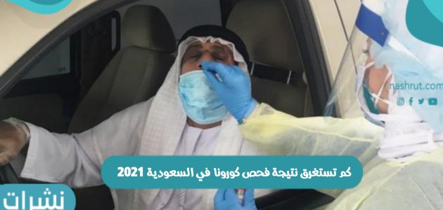 كم تستغرق نتيجة فحص كورونا في السعودية 2021