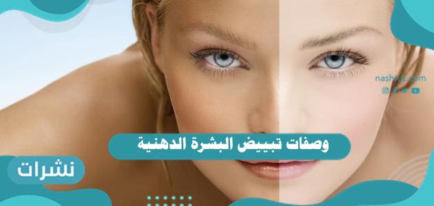 وصفات تبييض البشرة الدهنية وتوحيد لونها بطريقة طبيعية