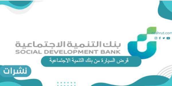 قرض السيارة من بنك التنمية الاجتماعية الشروط والأوراق المطلوبة