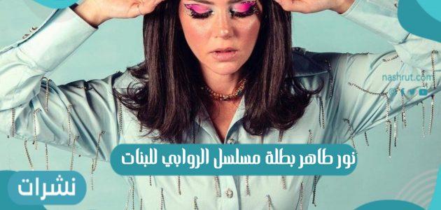 نور طاهر بطلة مسلسل الروابي للبنات