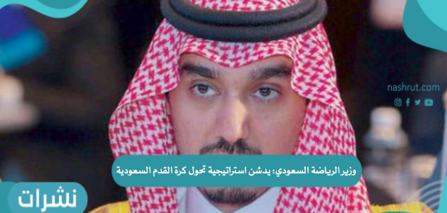 وزير الرياضة السعودي يدشن استراتيجية تحول كرة القدم السعودية