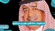 آخر تطورات حالة الأمير مقرن بن عبدالعزيز