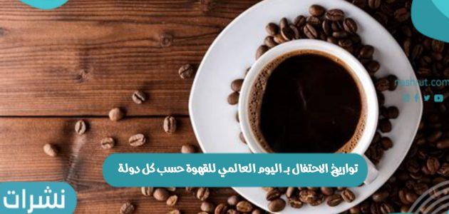تواريخ الاحتفال بـ اليوم العالمي للقهوة حسب كل دولة