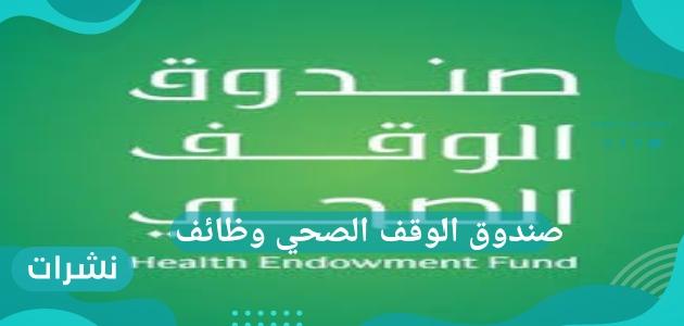 صندوق الوقف الصحي وظائف وأهم الاشتراطات الخاصة به وكيفية التقديم به