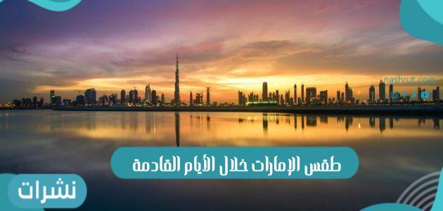 طقس الإمارات خلال الأيام القادمة