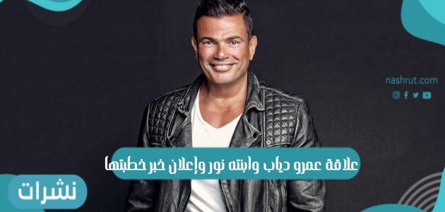 علاقة عمرو دياب وابنته نور وإعلان خبر خطبتها