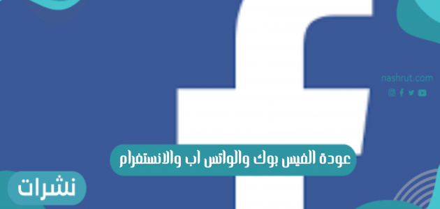 عودة الفيس بوك والواتس اب والانستغرام بعد توقف 6 ساعات
