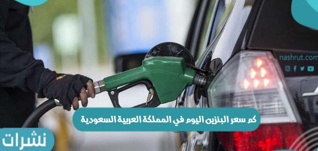 كم سعر البنزين اليوم في المملكة العربية السعودية