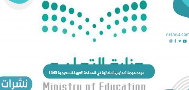 موعد عودة المدارس الابتدائية في المملكة العربية السعودية 1443