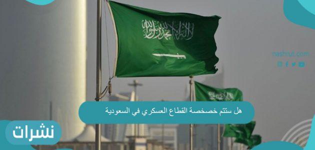هل ستتم خصخصة القطاع العسكري في السعودية